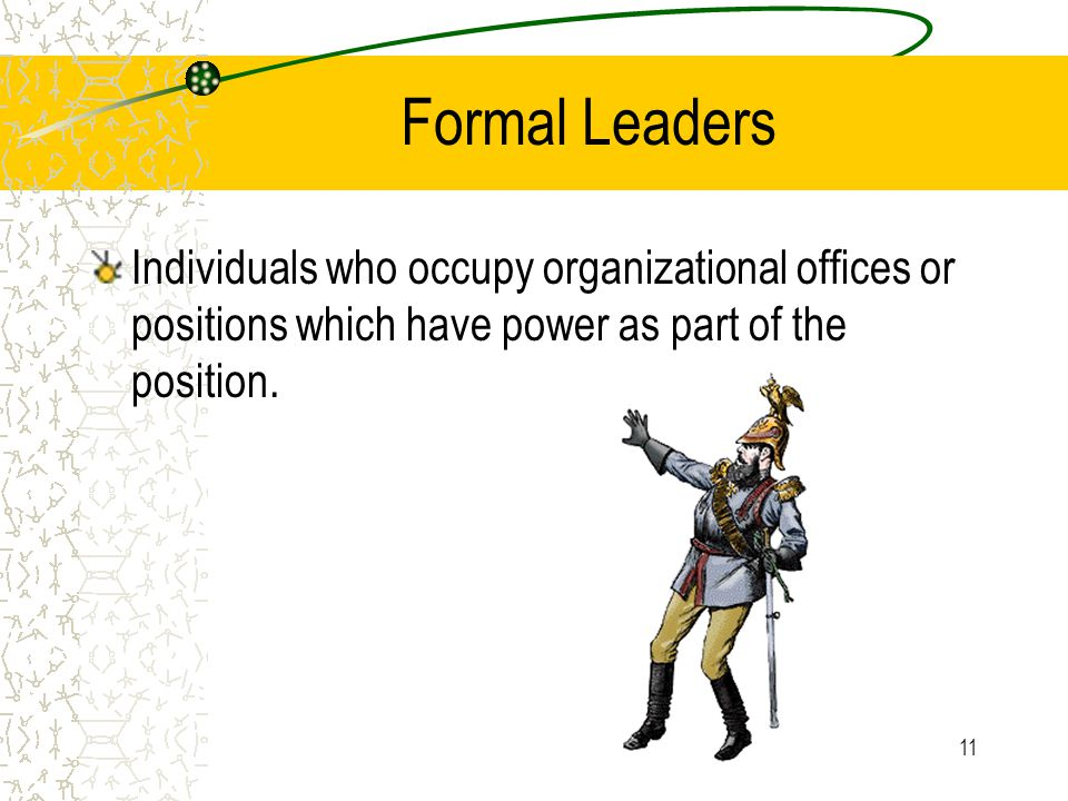 Formal Leaders Individuals who occupy organizational offices or positions which have power as part of the position.