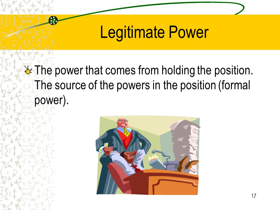 Legitimate Power The power that comes from holding the position.
