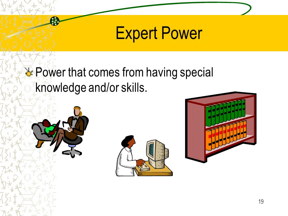 Expert Power Power that comes from having special knowledge and/or skills.