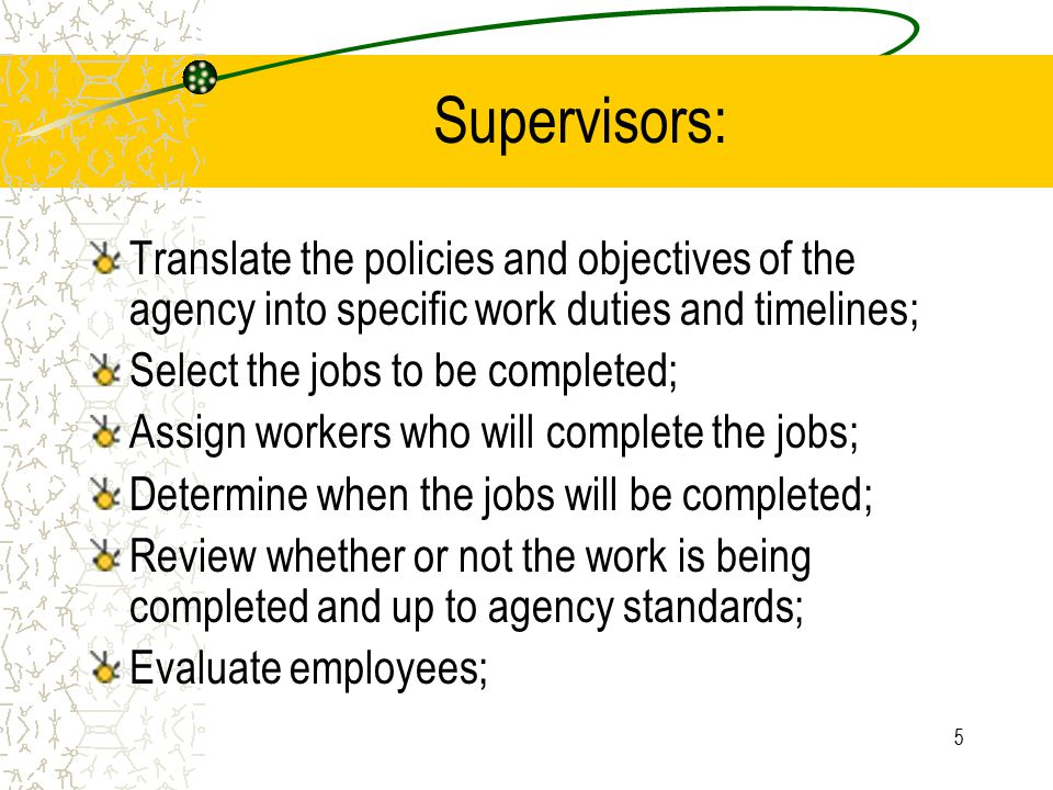 Supervisors: Translate the policies and objectives of the agency into specific work duties and timelines;