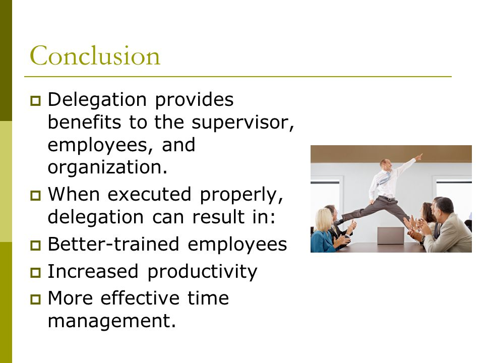 Conclusion Delegation provides benefits to the supervisor, employees, and organization. When executed properly, delegation can result in: