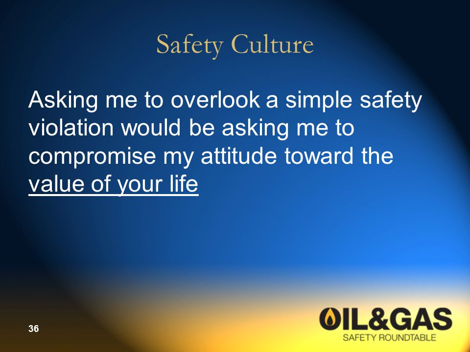 Safety Culture Asking me to overlook a simple safety violation would be asking me to compromise my attitude toward the value of your life.