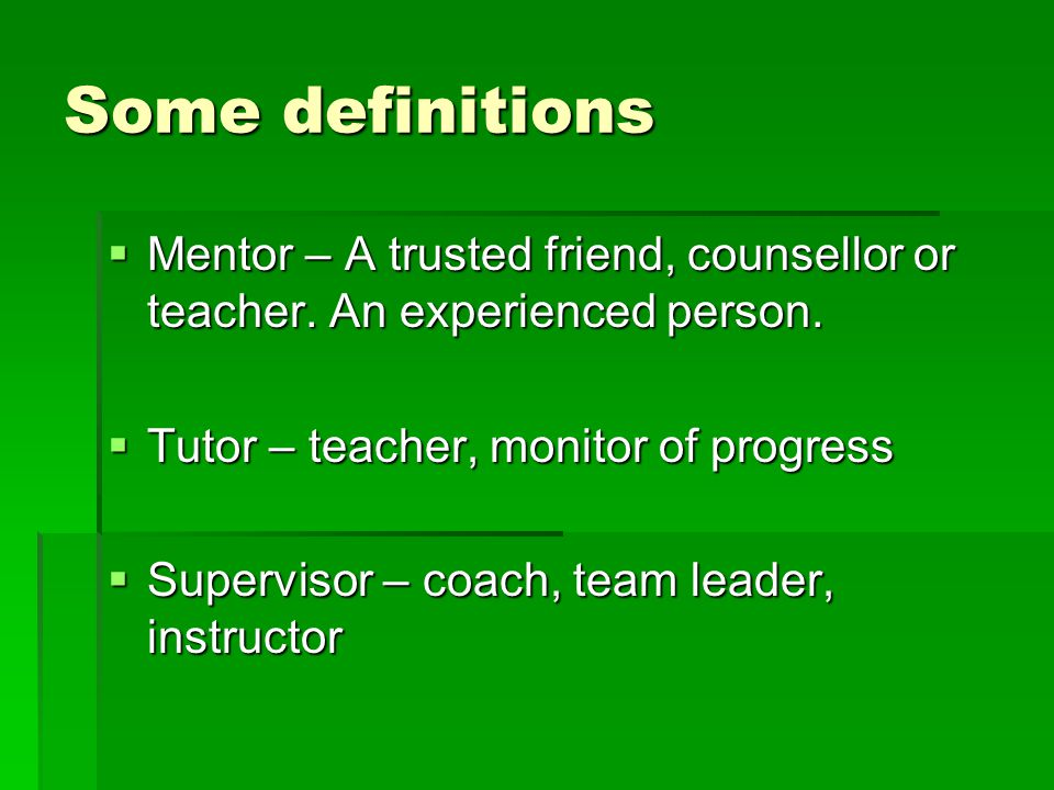 Some definitions Mentor – A trusted friend, counsellor or teacher. An experienced person. Tutor – teacher, monitor of progress.