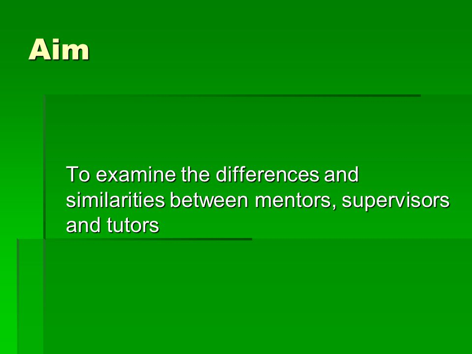 Aim To examine the differences and similarities between mentors, supervisors and tutors