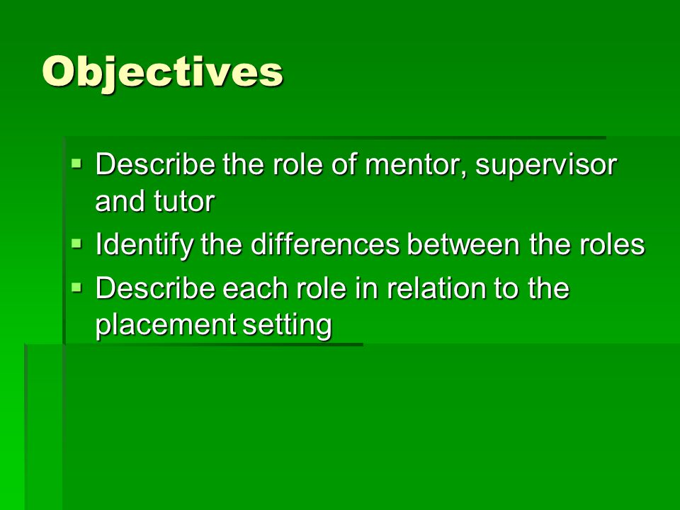 Objectives Describe the role of mentor, supervisor and tutor