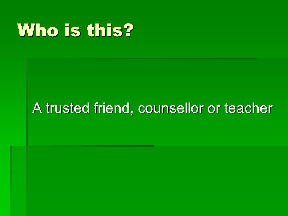 A trusted friend, counsellor or teacher