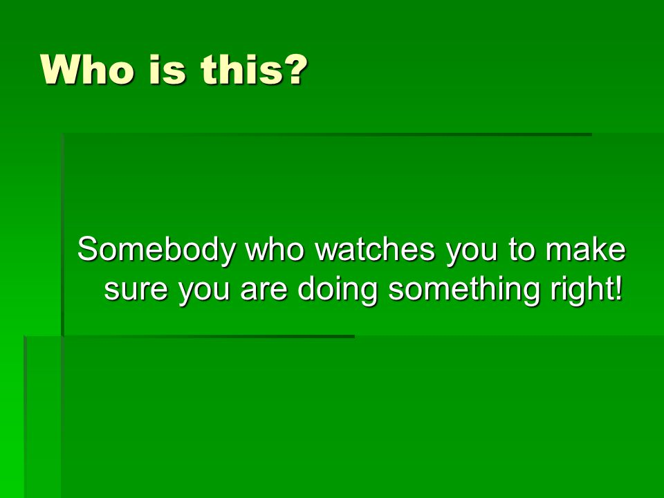 Somebody who watches you to make sure you are doing something right!