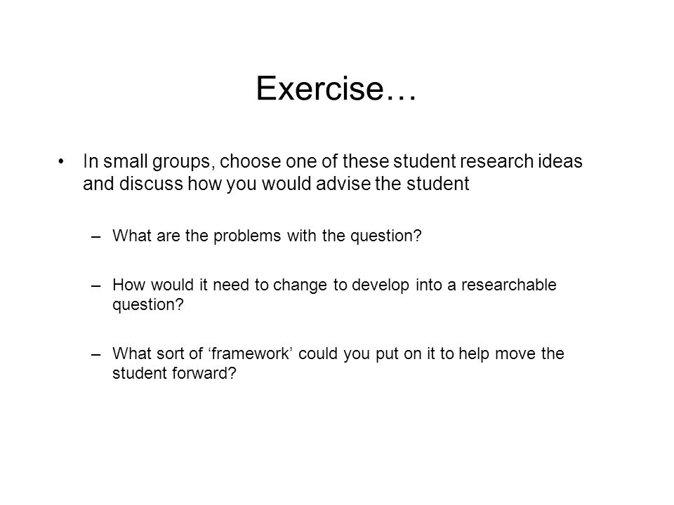 Exercise… In small groups, choose one of these student research ideas and discuss how you would advise the student.