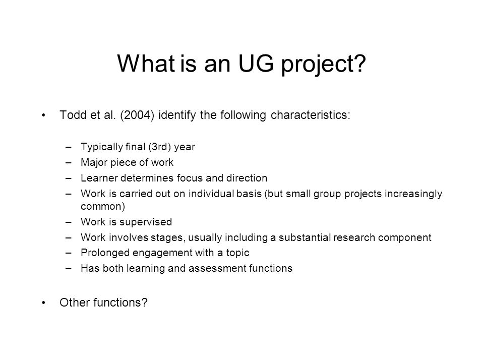 What is an UG project Todd et al. (2004) identify the following characteristics: Typically final (3rd) year.