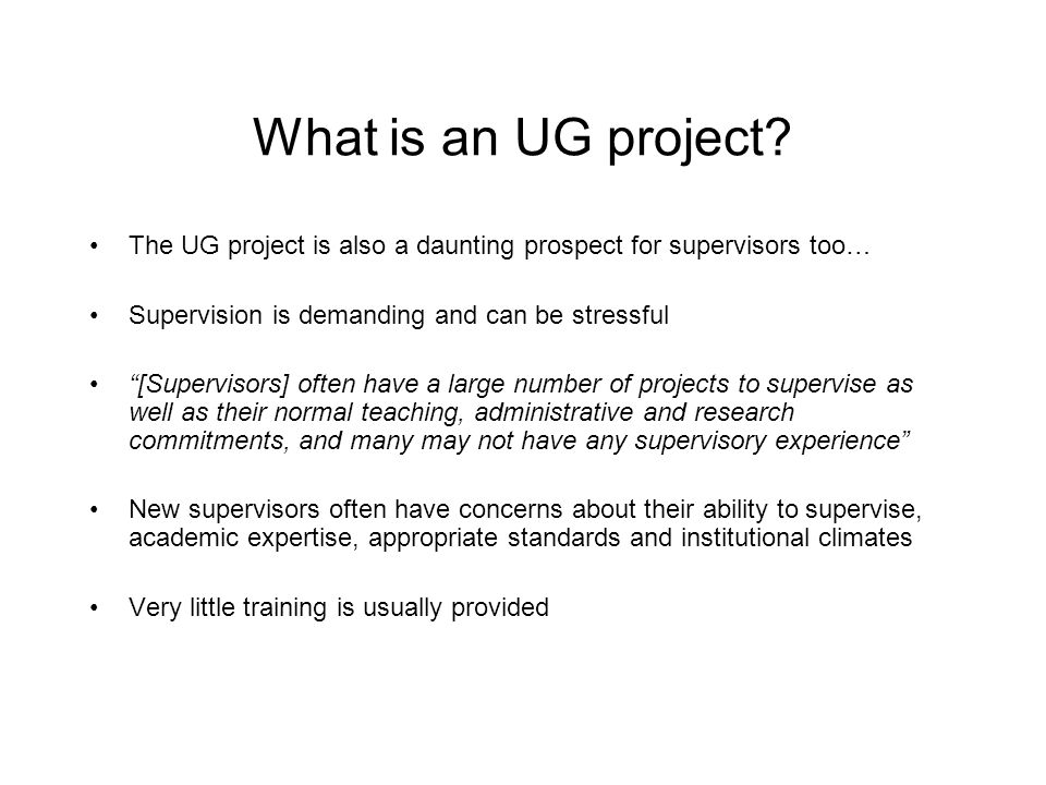 What is an UG project The UG project is also a daunting prospect for supervisors too… Supervision is demanding and can be stressful.