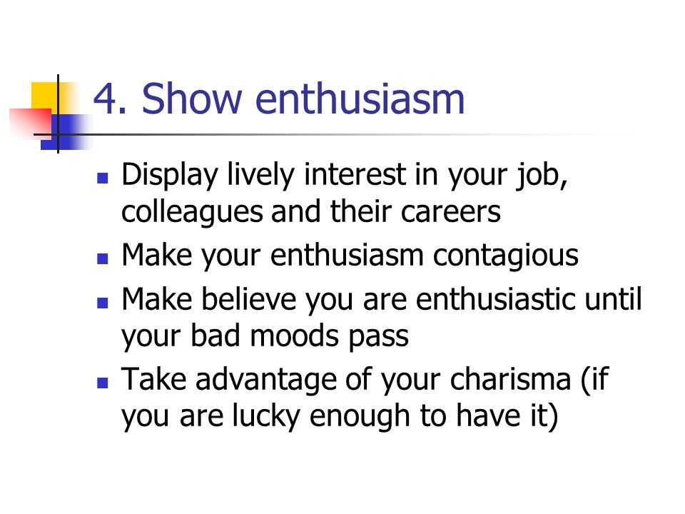 4. Show enthusiasm Display lively interest in your job, colleagues and their careers. Make your enthusiasm contagious.
