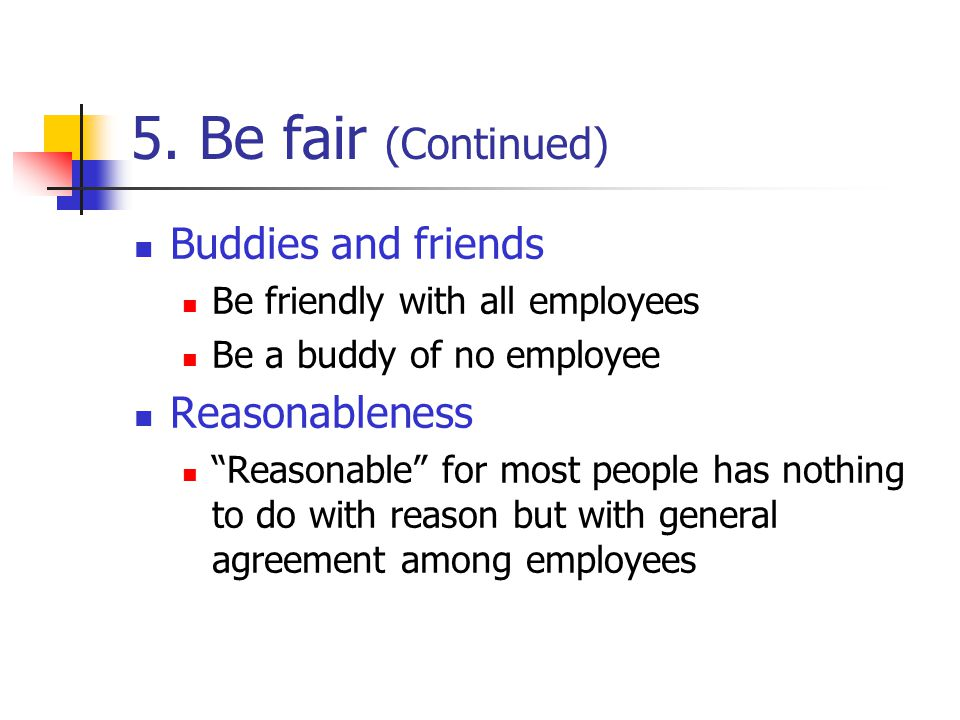 5. Be fair (Continued) Buddies and friends Reasonableness