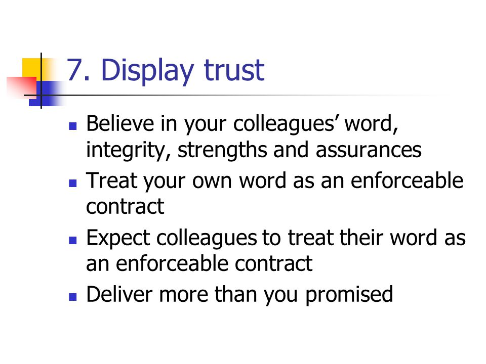 7. Display trust Believe in your colleagues' word, integrity, strengths and assurances. Treat your own word as an enforceable contract.