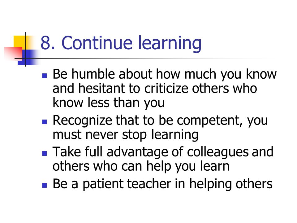 8. Continue learning Be humble about how much you know and hesitant to criticize others who know less than you.