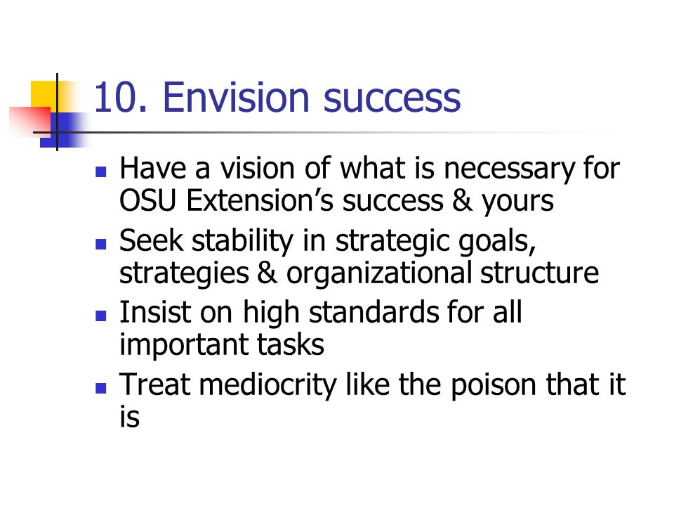 10. Envision success Have a vision of what is necessary for OSU Extension's success & yours.