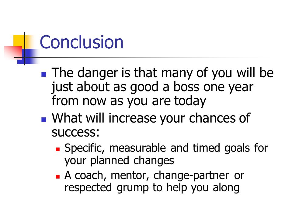 Conclusion The danger is that many of you will be just about as good a boss one year from now as you are today.