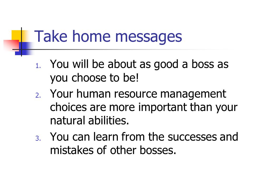 Take home messages You will be about as good a boss as you choose to be!