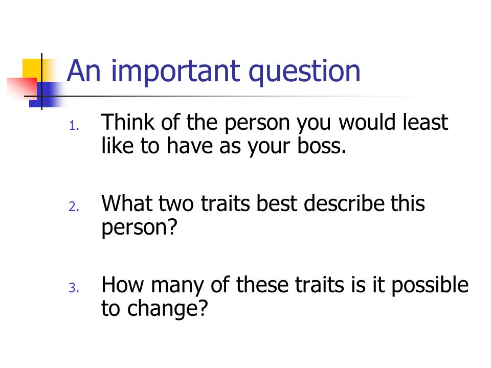 An important question Think of the person you would least like to have as your boss. What two traits best describe this person