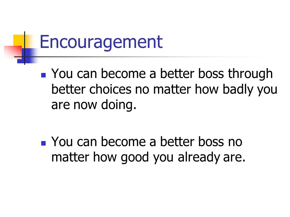 Encouragement You can become a better boss through better choices no matter how badly you are now doing.