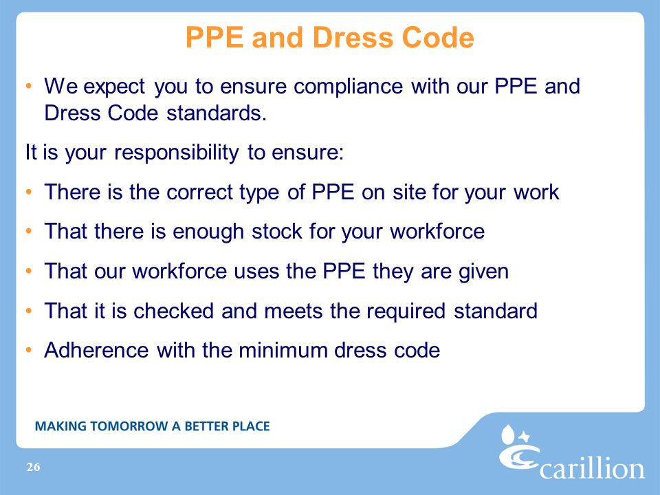 PPE and Dress Code We expect you to ensure compliance with our PPE and Dress Code standards. It is your responsibility to ensure:
