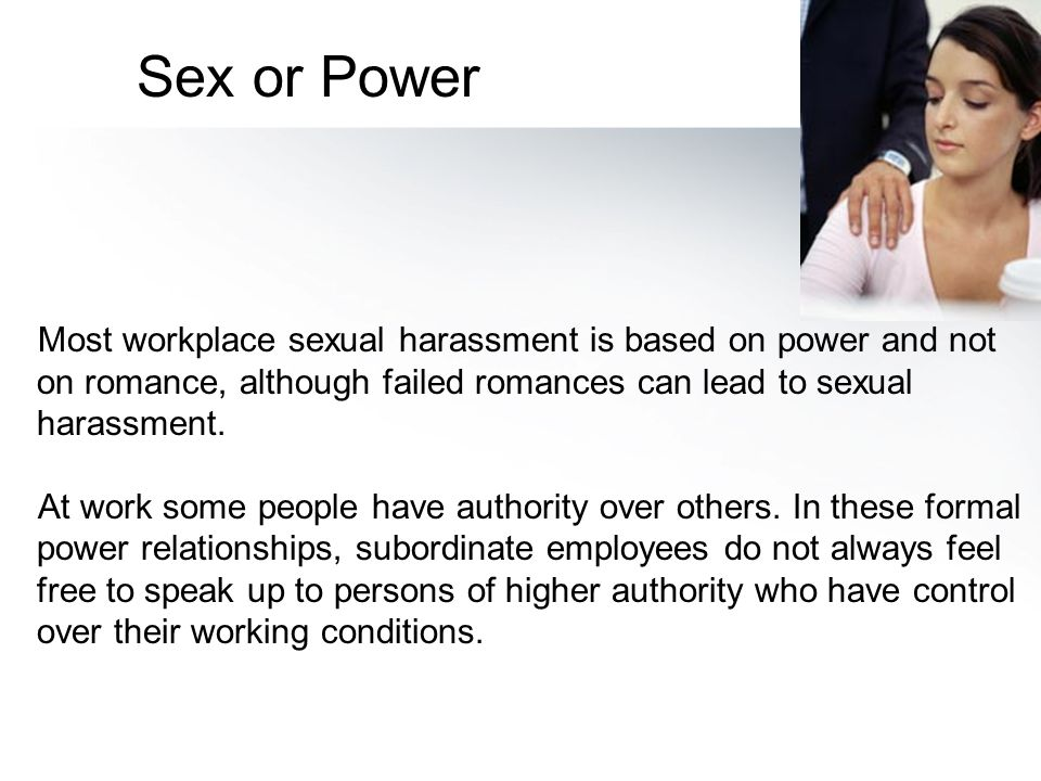 Sex or Power Most workplace sexual harassment is based on power and not on romance, although failed romances can lead to sexual harassment.