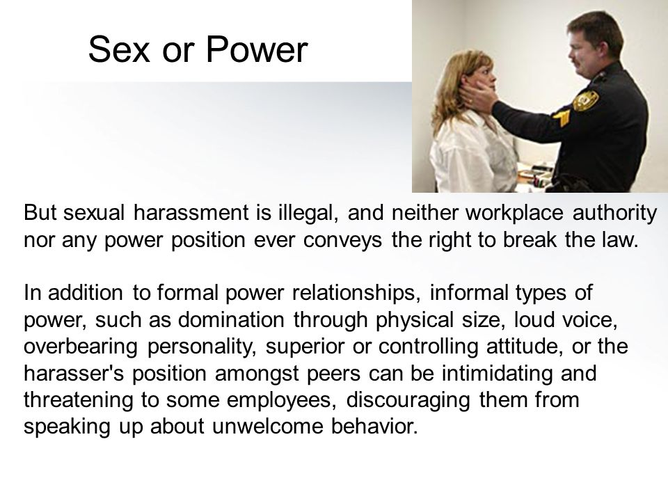 Sex or Power But sexual harassment is illegal, and neither workplace authority nor any power position ever conveys the right to break the law.