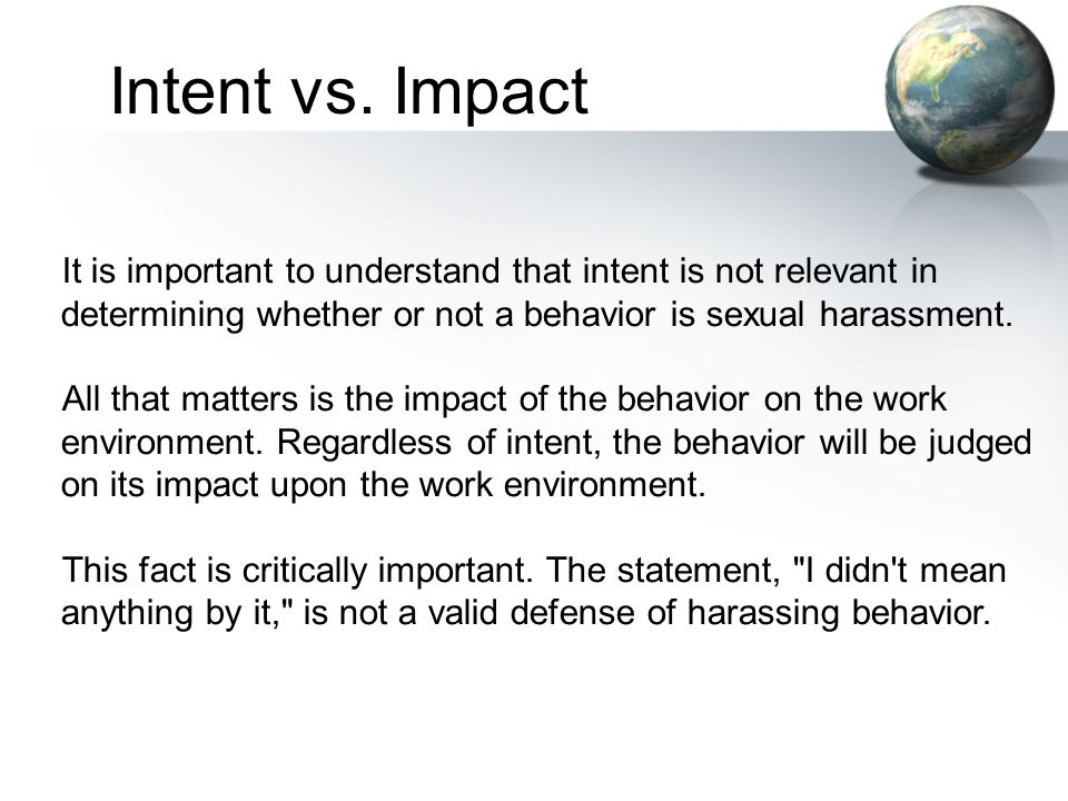 Intent vs. Impact It is important to understand that intent is not relevant in determining whether or not a behavior is sexual harassment.