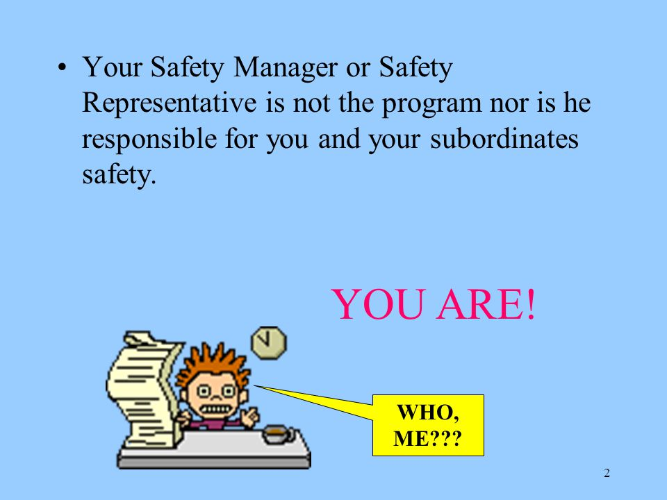 Your Safety Manager or Safety Representative is not the program nor is he responsible for you and your subordinates safety.