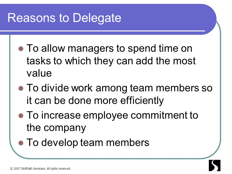 Reasons to Delegate To allow managers to spend time on tasks to which they can add the most value.