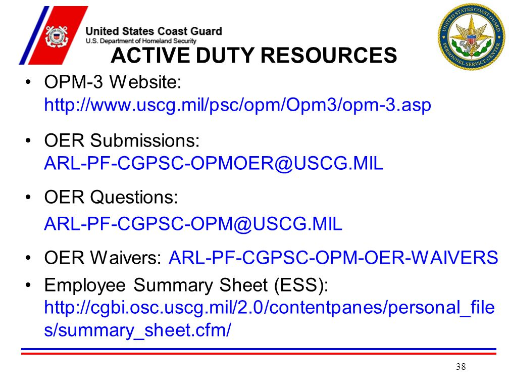 ACTIVE DUTY RESOURCES OPM-3 Website: http://www.uscg.mil/psc/opm/Opm3/opm-3.asp. OER Submissions: ARL-PF-CGPSC-OPMOER@USCG.MIL.