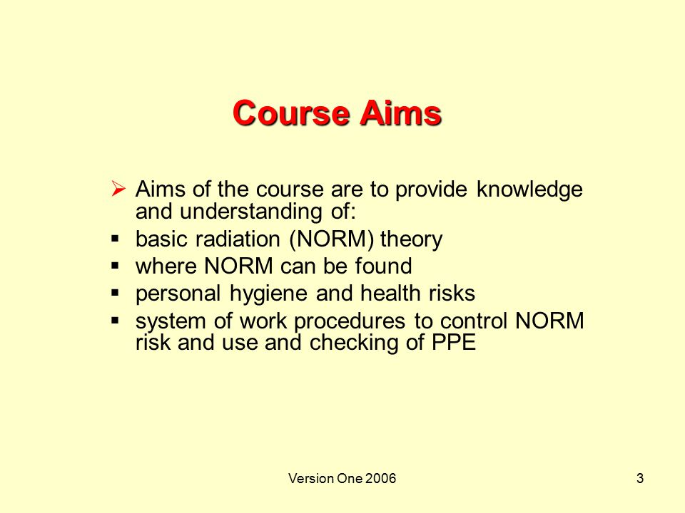 Course Aims Aims of the course are to provide knowledge and understanding of: basic radiation (NORM) theory.