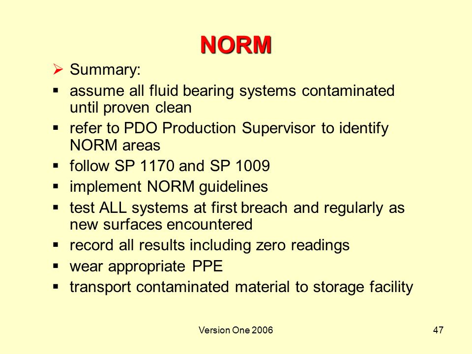 NORM Summary: assume all fluid bearing systems contaminated until proven clean. refer to PDO Production Supervisor to identify NORM areas.