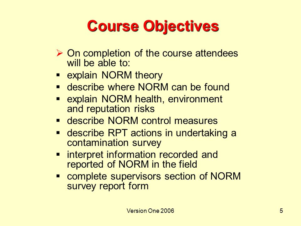 Course Objectives On completion of the course attendees will be able to: explain NORM theory. describe where NORM can be found.