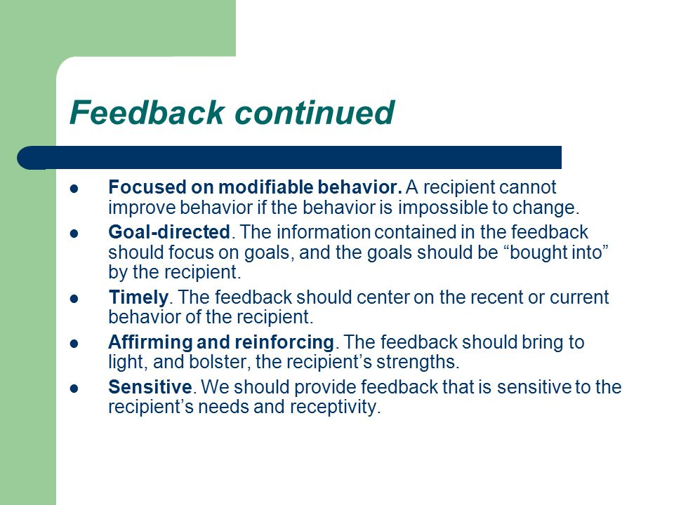 Feedback continued Focused on modifiable behavior. A recipient cannot improve behavior if the behavior is impossible to change.