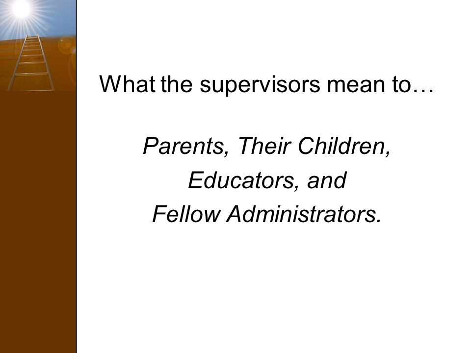 What the supervisors mean to… Parents, Their Children, Educators, and