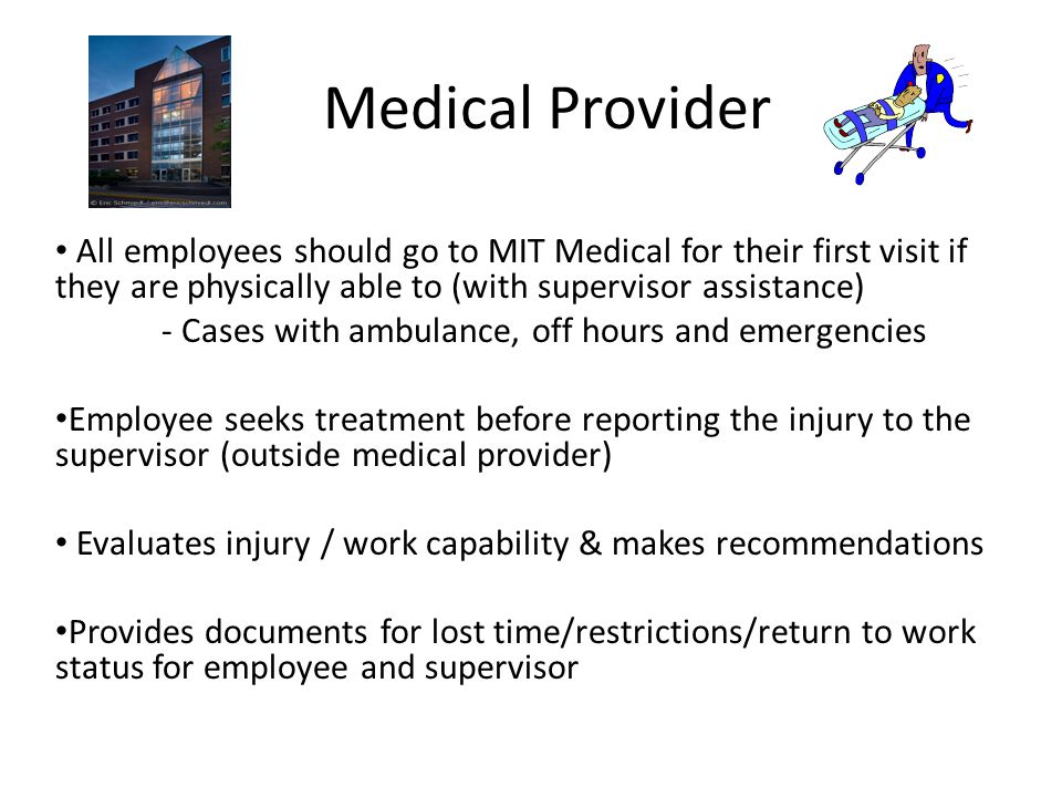 Medical Provider All employees should go to MIT Medical for their first visit if they are physically able to (with supervisor assistance)