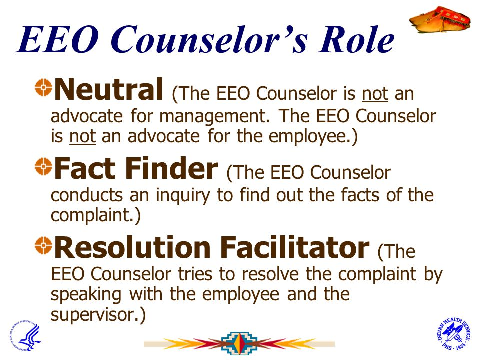 EEO Counselor's Role Neutral (The EEO Counselor is not an advocate for management. The EEO Counselor is not an advocate for the employee.)