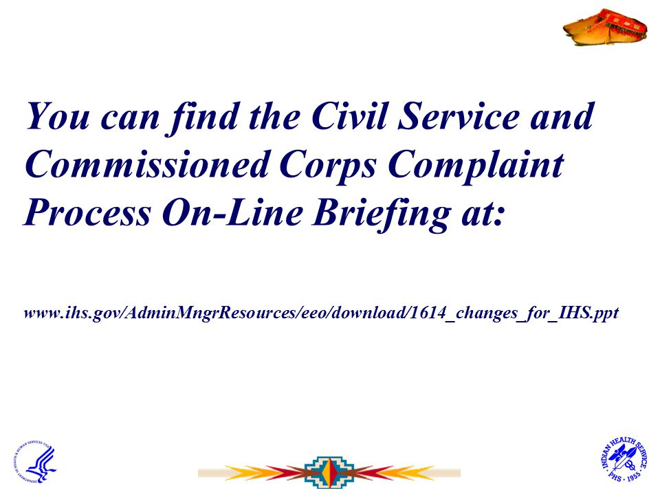 You can find the Civil Service and Commissioned Corps Complaint Process On-Line Briefing at: www.ihs.gov/AdminMngrResources/eeo/download/1614_changes_for_IHS.ppt