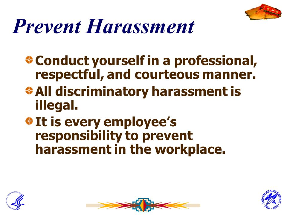 Prevent Harassment Conduct yourself in a professional, respectful, and courteous manner. All discriminatory harassment is illegal.