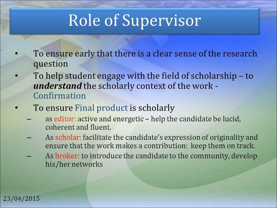 Role of Supervisor To ensure early that there is a clear sense of the research question.