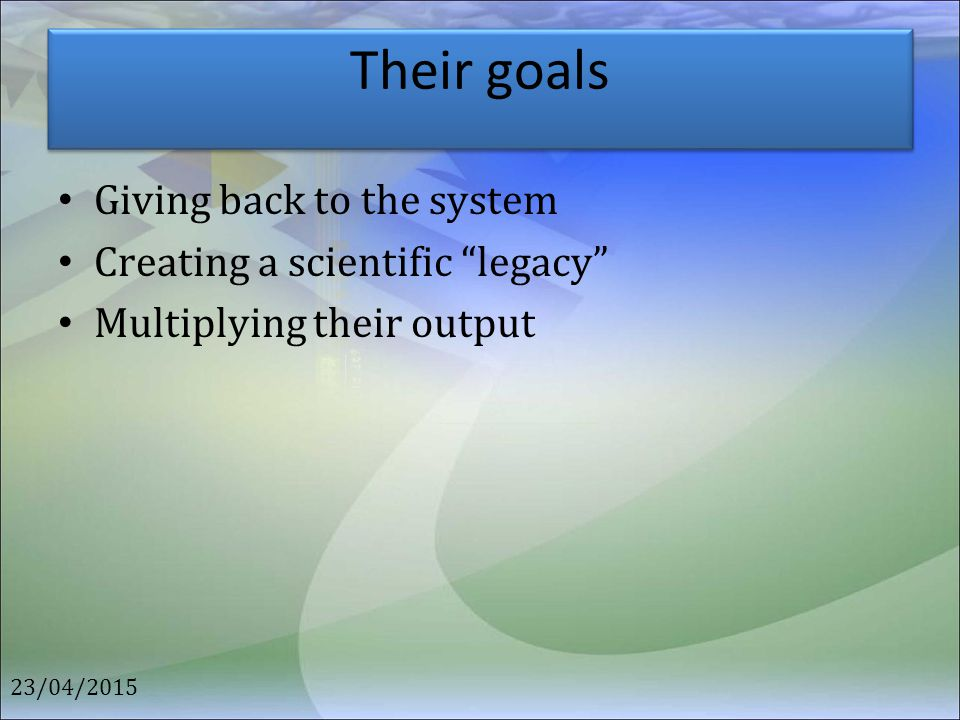 Their goals Giving back to the system Creating a scientific legacy