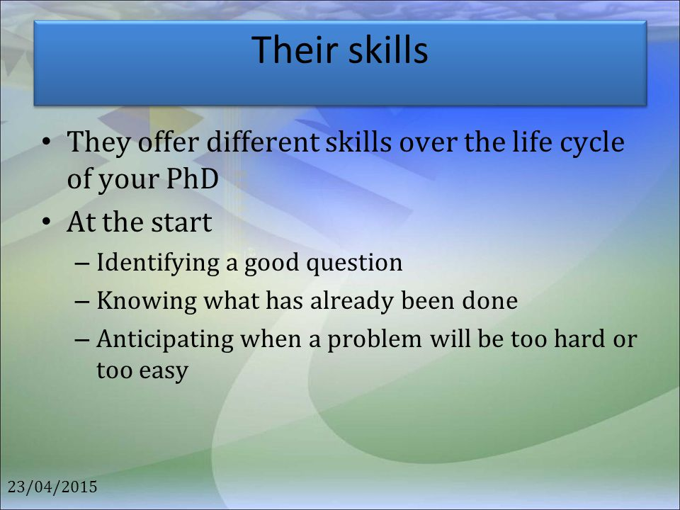 Their skills They offer different skills over the life cycle of your PhD. At the start. Identifying a good question.