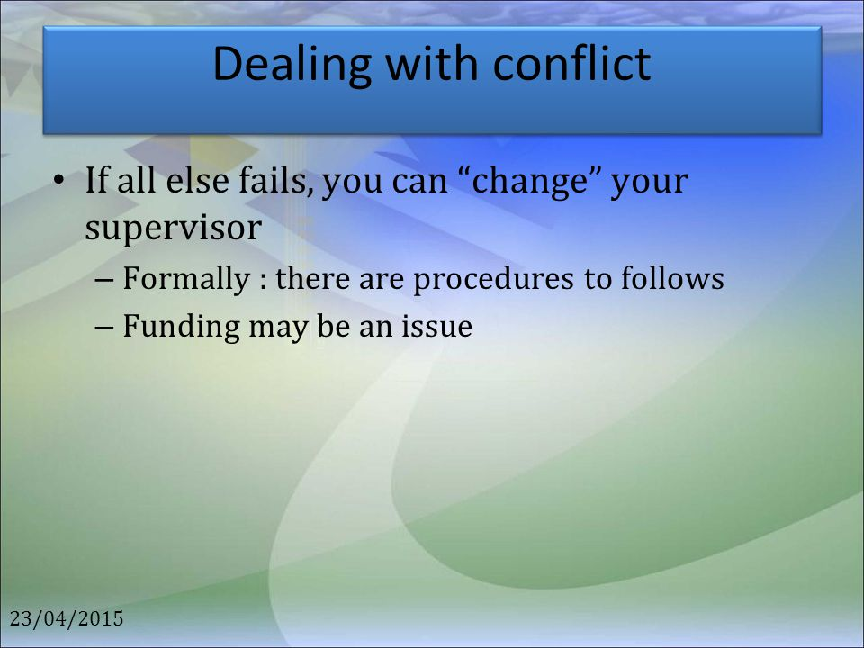 Dealing with conflict If all else fails, you can change your supervisor. Formally : there are procedures to follows.