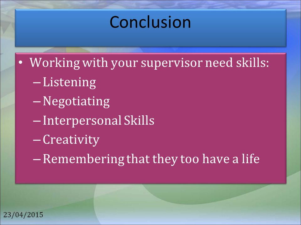 Conclusion Working with your supervisor need skills: Listening