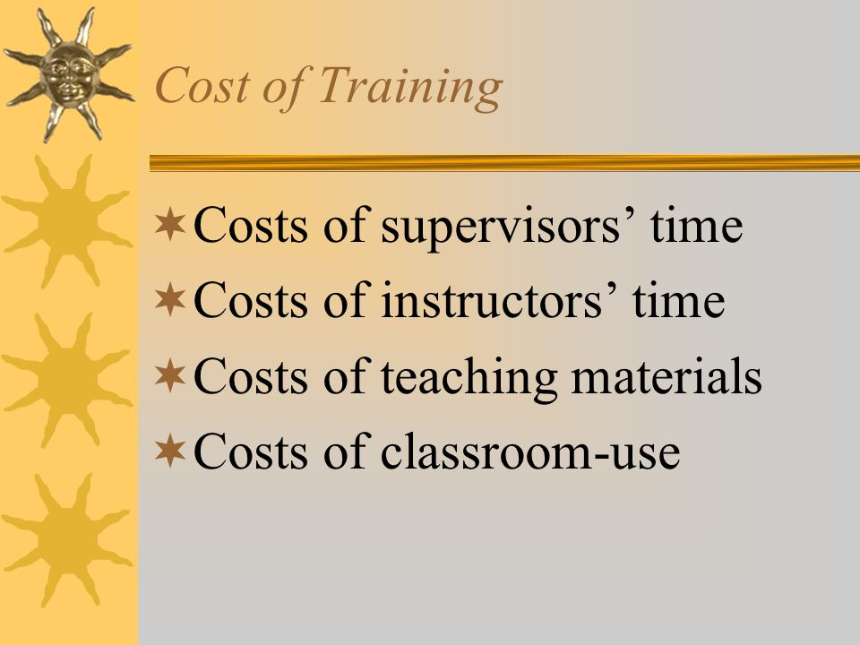 Cost of Training Costs of supervisors' time. Costs of instructors' time. Costs of teaching materials.