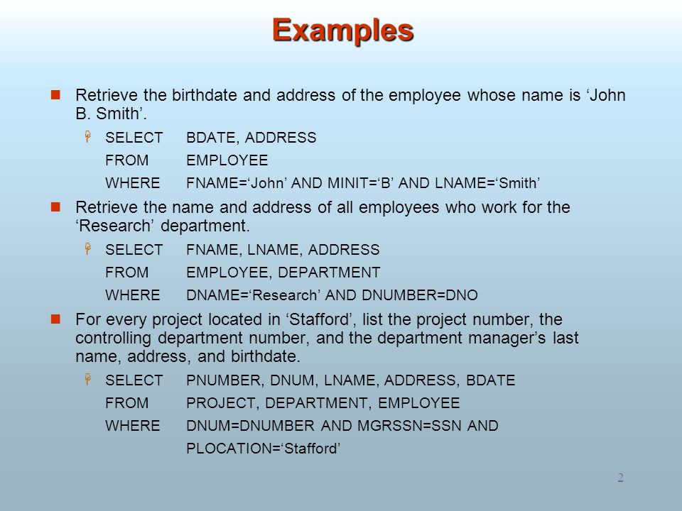 Examples Retrieve the birthdate and address of the employee whose name is 'John B. Smith'. SELECT BDATE, ADDRESS.