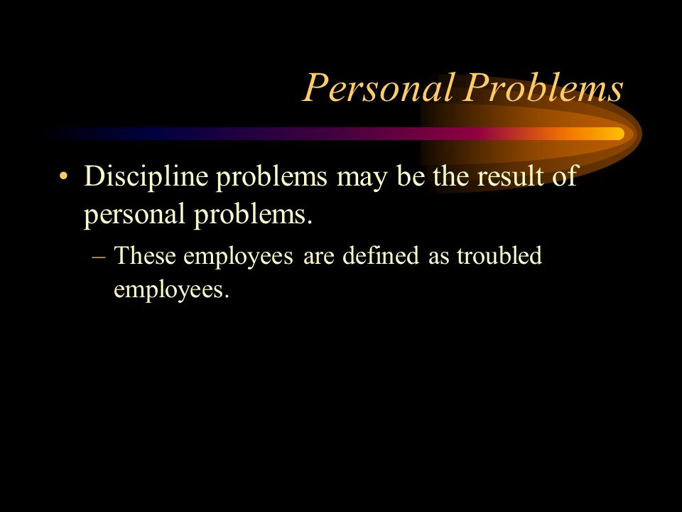 Personal Problems Discipline problems may be the result of personal problems.