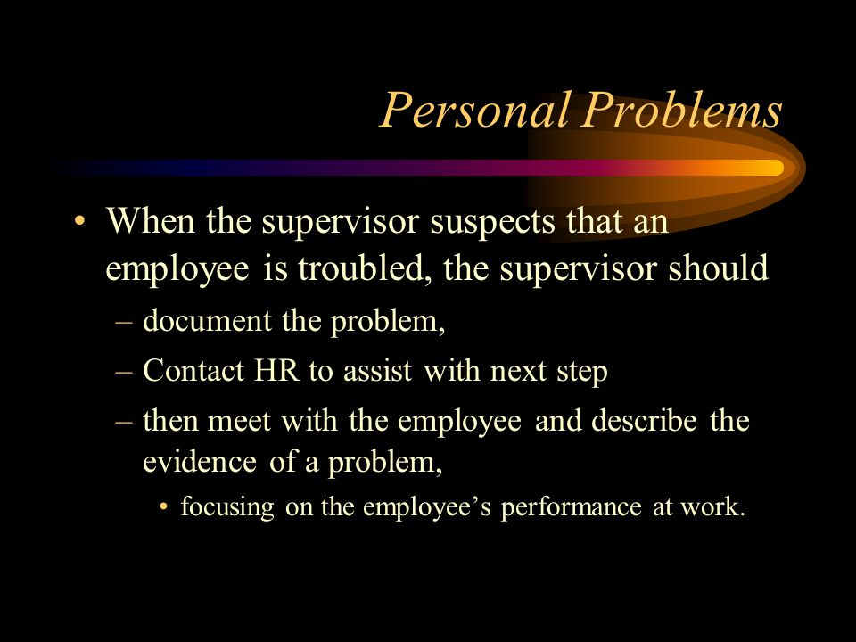 Personal Problems When the supervisor suspects that an employee is troubled, the supervisor should.
