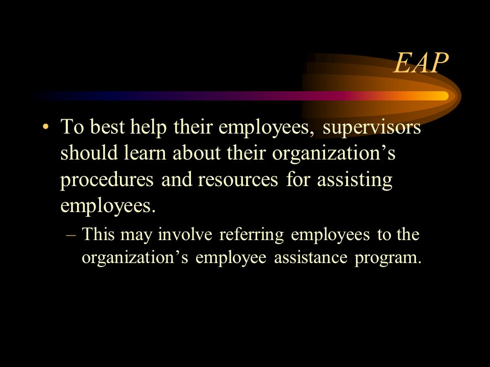 EAP To best help their employees, supervisors should learn about their organization's procedures and resources for assisting employees.