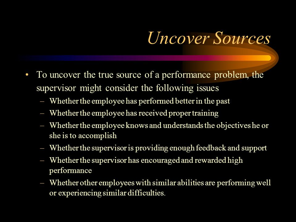 Uncover Sources To uncover the true source of a performance problem, the supervisor might consider the following issues.